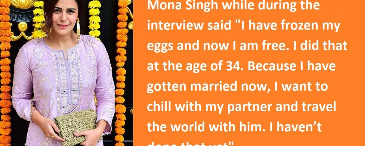 MONA SINGH MAKES PUBLIC THE REASON BEHIND FREEZING HER OWN EGGS AT 34 –